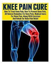 Knee Pain: Treating Knee Pain- Preventing Knee Pain- Natural Remedies,...