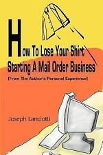 How To Lose Your Shirt Starting A Mail Order Business: (From The Author's Perso