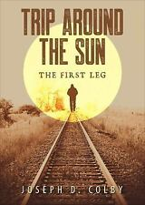 Trip Around the Sun; the First Leg by Joseph D. Colby (2016, Paperback)