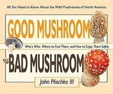 Good Mushroom Bad Mushroom:  Who's toxic, Where to find them, and how to enjoy t