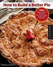 HOW TO BUILD A BETTER PIE Sweet and Savory Recipes for Flaky Crusts BRAND NEW
