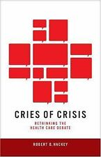 Cries of Crisis : Rethinking the Health Care Debate by Robert B. Hackey...