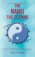 The Haiku Tao Te Ching : Wisdom of the Tao for People in A Hurry by Tom F....