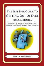 The Best Ever Guide to Getting Out of Debt for Catholics : Hundreds of Ways...