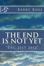 The End Is Not Yet : Dec 21st 2012 by Barry Ross (2013, Paperback)