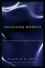 Unceasing Worship : Biblical Perspectives on Worship and the Arts by Harold M. B