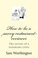 How to Be a Savvy Restaurant Reviewer : The Secrets of a Restaurant Critic by...