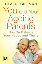 Claire Gillman You and Your Ageing Parents: How to Balance Your Needs and Theirs