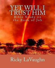 Yet Will I Trust Him : Bible Study on the Book of Job by Ricky LaVaughn...
