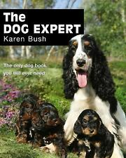 The Dog Expert: The Only Dog Book You Will Ever Need