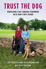Trust the Dog : Rebuilding Lives Through Teamwork with Man's Best Friend by...