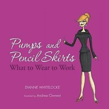 Pumps and Pencil Skirts : What to Wear to Work by Dianne Whitelocke (2013,...