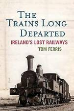 The Trains Long Departed: Ireland's Lost Railways by Tom Ferris (Hardback, 2010)
