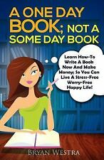 A One Day Book Not a Some Day Book : Learn How-To Write a Book Now and Make...