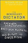 NEW The Benevolent Dictator: Empower Your Employees, Build Your Business, and Ou