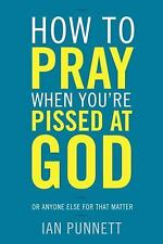 How to Pray When You're Pissed at God: Or Anyone Else for That Matter-ExLibrary