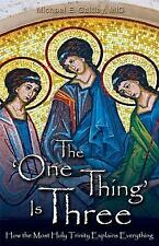 The One Thing Is Three : How the Most Holy Trinity Explains Everything by...