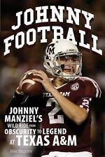 Johnny Football: Johnny Manziel's Wild Ride from Obscurity to Legend at Texas A&