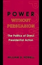 Power without Persuasion: The Politics of Direct Presidential Action-ExLibrary