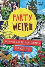 Party Weird : Festivals and Fringe Gatherings of Austin by Howie Richey...