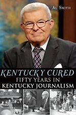 Kentucky Cured : Fifty Years in Kentucky Journalism by Al Smith (2012,...