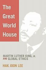 The Great World House : Martin Luther King, Jr. and Global Ethics by Hak Joon...