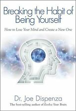 Breaking The Habit of Being Yourself: How to Lose Your Mind and Create a New On