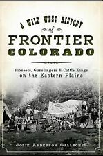 A Wild West History of Frontier Colorado : Pioneers, Gunslingers, and Cattle...
