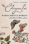 Chrysalis : Maria Sibylla Merian and the Secrets of Metamorphosis by Kim Todd...