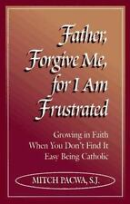 Father, Forgive Me, For I Am Frustrated: Growing in Faith When You Don't Find It