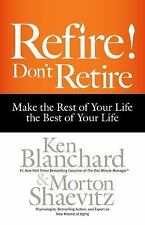 Refire! Don't Retire : Make the Rest of Your Life the Best of Your Life by...