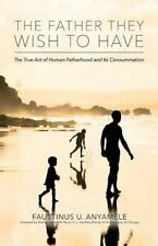 The Father They Wish to Have: The True Act of Human Fatherhood and its Consummat