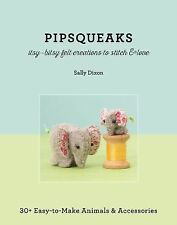 Pipsqueaks--Itsy-Bitsy Felt Creations to Stitch and Love : 30+ Easy-To-Make...