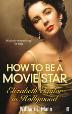 How to Be a Movie Star: Elizabeth Taylor in Hollywood 1941-1981,Mann, William J.