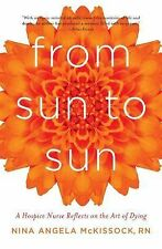 From Sun to Sun : A Hospice Nurse Reflects on the Art of Dying by Nina Angela...