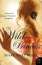 The Wild Princess: A Novel of Queen Victoria's Defiant Daughter, Perry, Mary Har