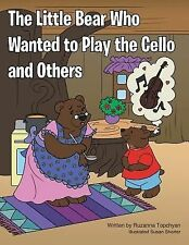 The Little Bear Who Wanted to Play the Cello and Others by Ruzanna Topchyan...
