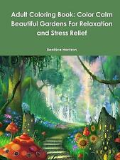 Adult Coloring Book : Color Calm Beautiful Gardens for Relaxation and Stress...