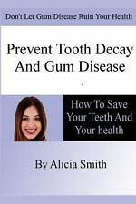 Prevent Tooth Decay and Gum Disease - How to Save Your Teeth and Your Health...