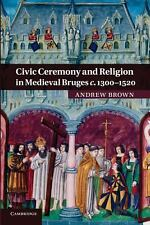 Civic Ceremony and Religion in Medieval Bruges C. 1300-1520 by Andrew Brown...
