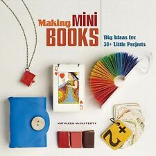 Making Mini Books : Big Ideas for 30+ Little Projects by Kathleen McCafferty...