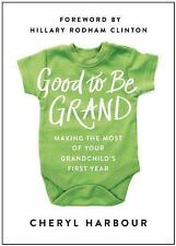 Good to Be Grand : Making the Most of Your Grandchild's First Year by Cheryl...