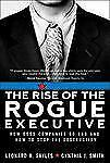 The Rise of the Rogue Executive : How Good Companies Go Bad and How to Stop...