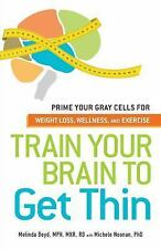 Train Your Brain to Get Thin: Prime Your Gray Cells for Weight Loss, Wellness, a