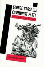 George Grosz and the Communist Party : Art and Radicalism in Crisis, 1918 to...