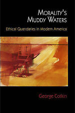 Morality's Muddy Waters: Ethical Quandaries in Modern America, Cotkin, George