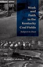 Work and Faith in the Kentucky Coal Fields : Subject to Dust by Richard J....