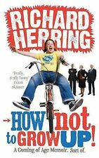 How Not to Grow Up: A Coming of Age Memoir. Sort of., Richard Herring