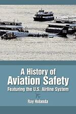 A History of Aviation Safety : Featuring the U. S. Airline System by Ray...
