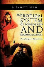 The Prodigal System of Forgiveness and Reconciliation by J. Emmett Beam...